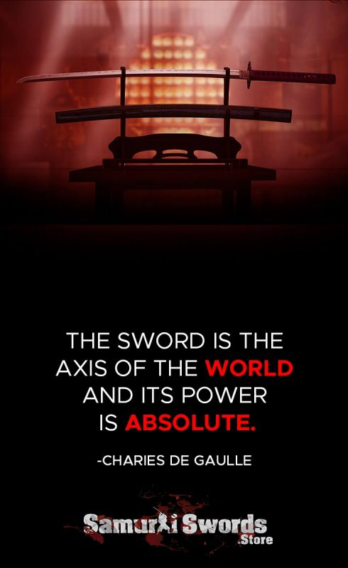 The sword is the axis of the world and its power is absolute. - Charles de Gaulle