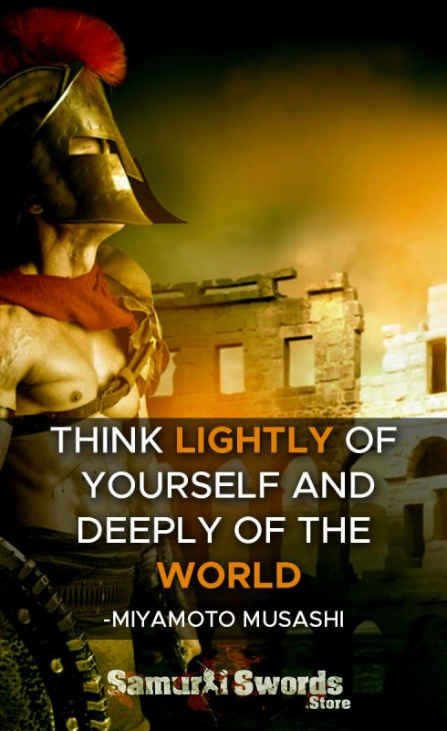 Think lightly of yourself and deeply of the world - Miyamoto Musashi