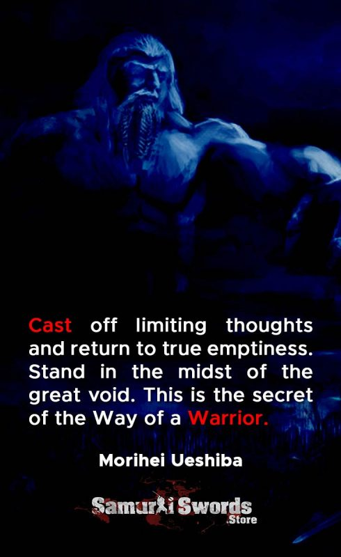 Cast off limiting thoughts and return to true emptiness. Stand in the midst of the great void. This is the secret of the Way of a Warrior. - Morihei Ueshiba