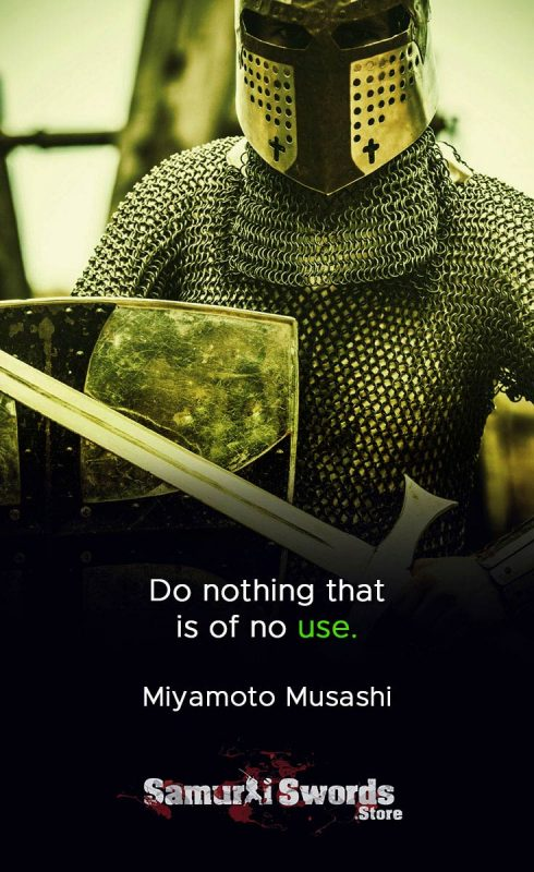 Do nothing that is of no use. - Miyamoto Musashi