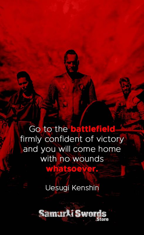 Go to the battlefield firmly confident of victory and you will come home with no wounds whatsoever. - Uesugi Kenshin