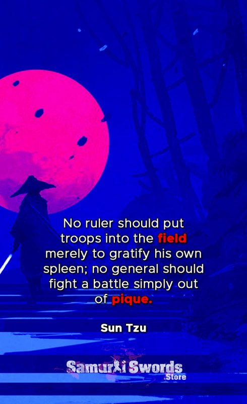 No ruler should put troops into the field merely to gratify his own spleen; no general should fight a battle simply out of pique. - Sun Tzu