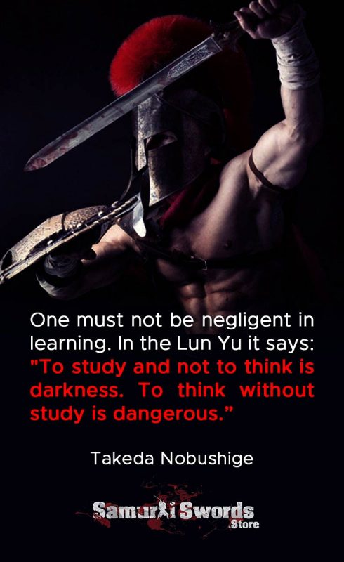 One must not be negligent in learning. In the Lun Yu it says To study and not to think is darkness. To think without study is dangerous. - Takeda Nobushige