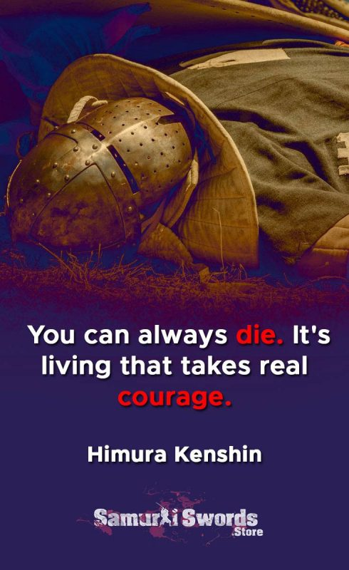 You can always die. It's living that takes real courage. - Himura Kenshin