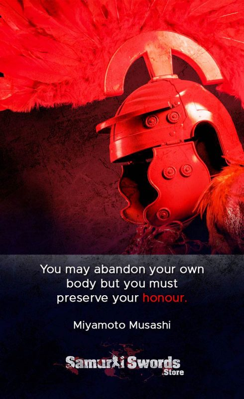 You may abandon your own body but you must preserve your honour. - Miyamoto Musashi